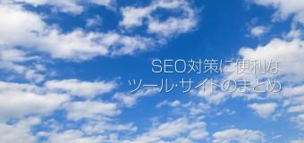 【要ブックマーク!】SEO対策に関わる人なら絶対に知っておかなきゃいけない便利なツールやサイトまとめ決定版!